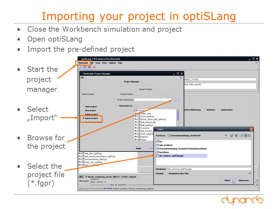 "Importing your project in optiSLang Close the Workbench simulation and project Open optiSLang Import the pre-defined project Start the project manager Select ""Import Browse for the project Select the project file (*.fgpr)"