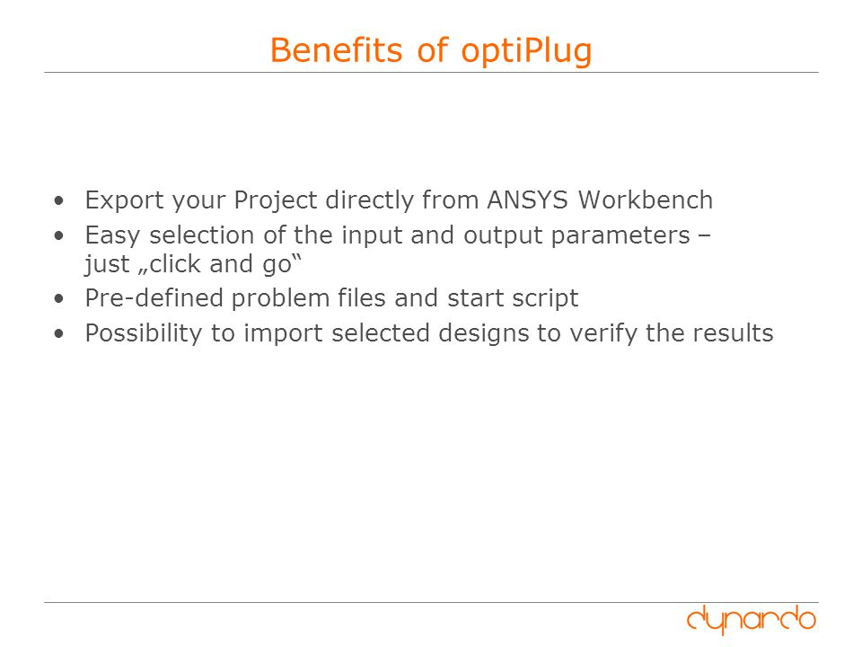 "Benefits of optiPlug Export your Project directly from ANSYS Workbench Easy selection of the input and output parameters – just ""click and go Pre-defined problem files and start script Possibility to import selected designs to verify the results"