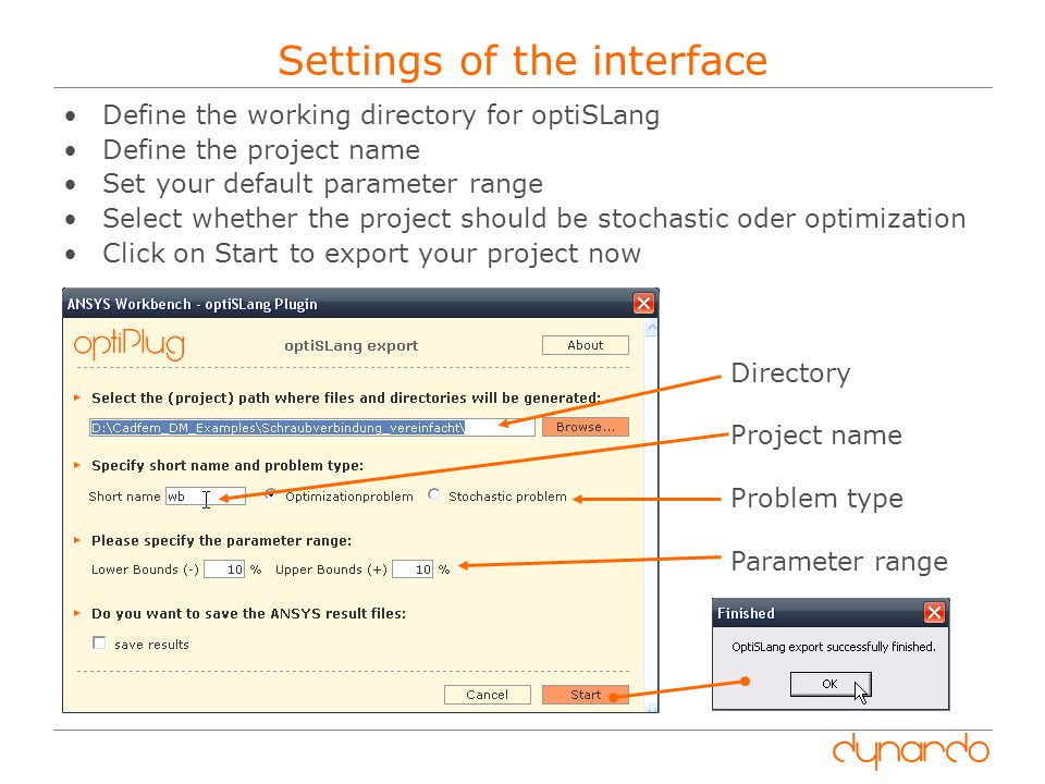 Settings of the interface Define the working directory for optiSLang Define the project name Set your default parameter range Select whether the project should be stochastic oder optimization Click on Start to export your project now Directory Project name Problem type Parameter range