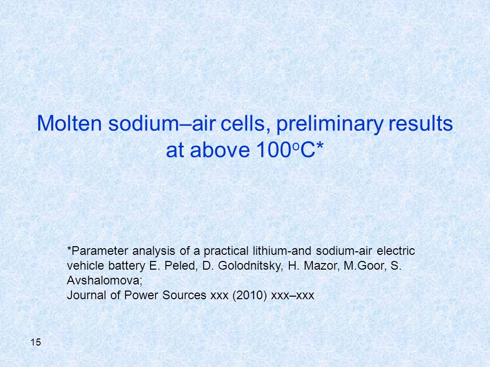15 Molten sodium–air cells, preliminary results at above 100 o C* *Parameter analysis of a practical lithium-and sodium-air electric vehicle battery E