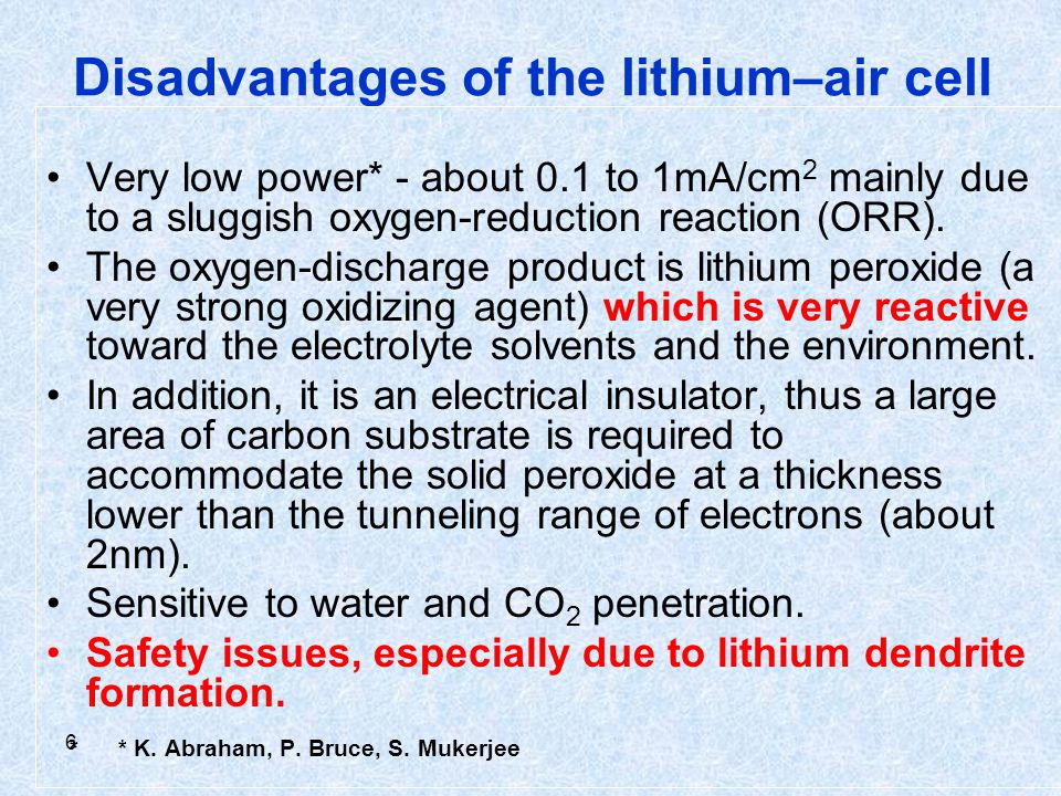 6 Disadvantages of the lithium–air cell Very low power* - about 0.1 to 1mA/cm 2 mainly due to a sluggish oxygen-reduction reaction (ORR).