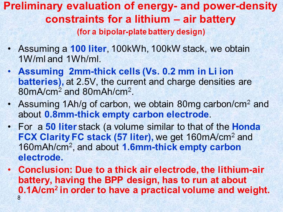 8 Preliminary evaluation of energy- and power-density constraints for a lithium – air battery (for a bipolar-plate battery design) Assuming a 100 liter, 100kWh, 100kW stack, we obtain 1W/ml and 1Wh/ml.