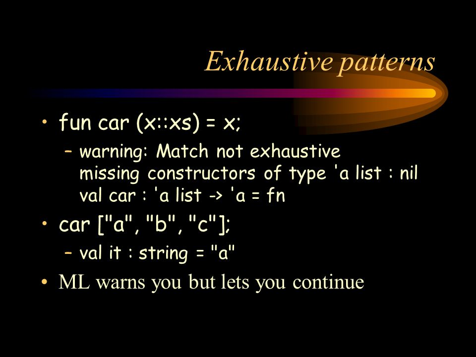 Exhaustive patterns fun car (x::xs) = x; –warning: Match not exhaustive missing constructors of type 'a list : nil val car : 'a list -> 'a = fn car [