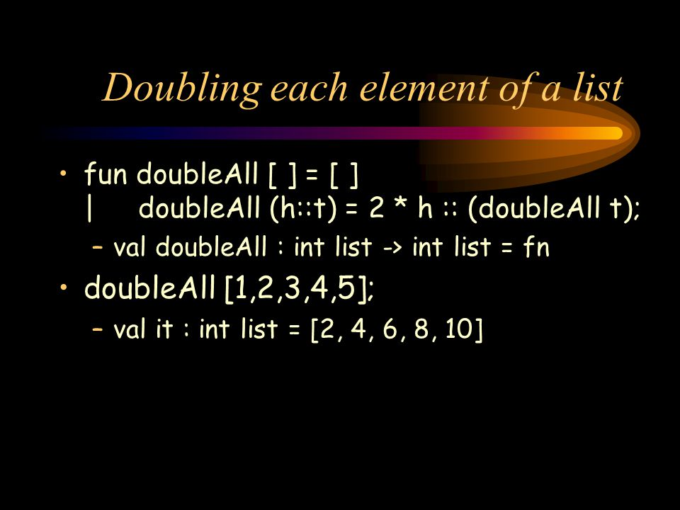 Doubling each element of a list fun doubleAll [ ] = [ ] | doubleAll (h::t) = 2 * h :: (doubleAll t); –val doubleAll : int list -> int list = fn doubleAll [1,2,3,4,5]; –val it : int list = [2, 4, 6, 8, 10]