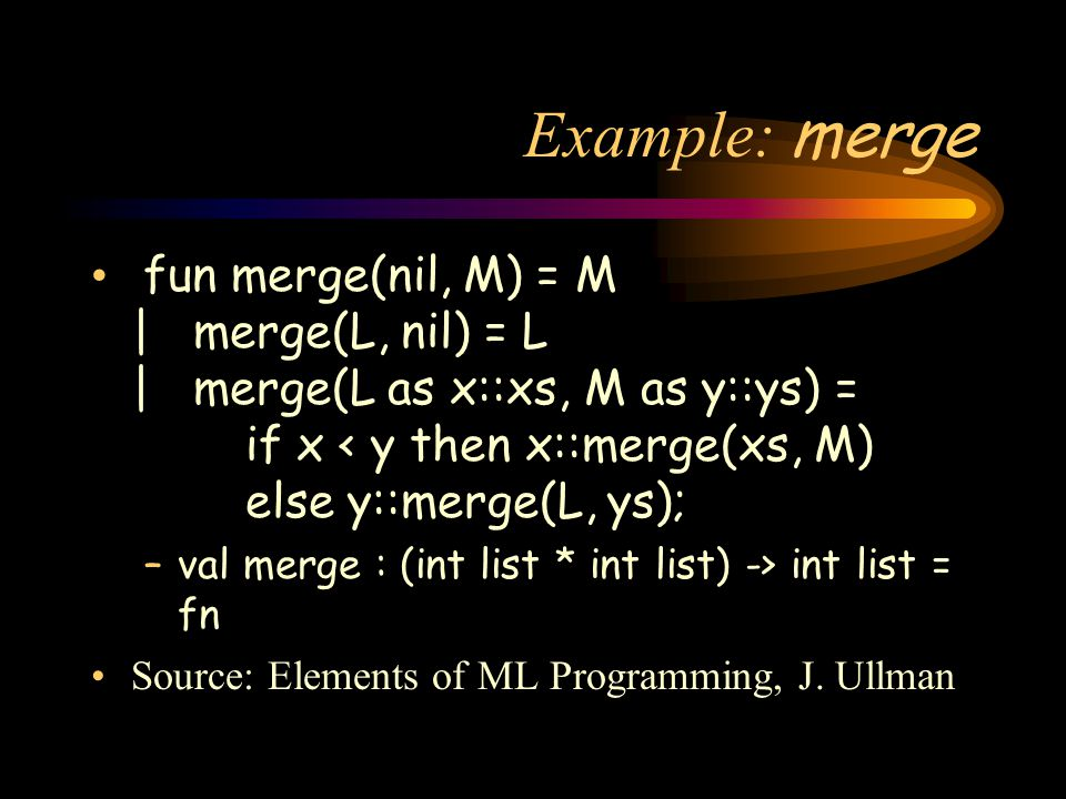 Example: merge fun merge(nil, M) = M | merge(L, nil) = L | merge(L as x::xs, M as y::ys) = if x < y then x::merge(xs, M) else y::merge(L, ys); –val merge : (int list * int list) -> int list = fn Source: Elements of ML Programming, J.