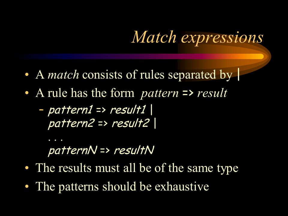 Match expressions A match consists of rules separated by | A rule has the form pattern => result –pattern1 => result1 | pattern2 => result2 |...