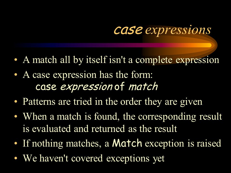 case expressions A match all by itself isn t a complete expression A case expression has the form: case expression of match Patterns are tried in the order they are given When a match is found, the corresponding result is evaluated and returned as the result If nothing matches, a Match exception is raised We haven t covered exceptions yet