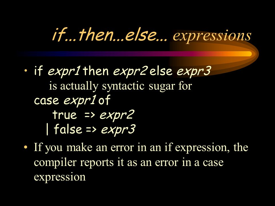 if...then...else... expressions if expr1 then expr2 else expr3 is actually syntactic sugar for case expr1 of true => expr2 | false => expr3 If you mak