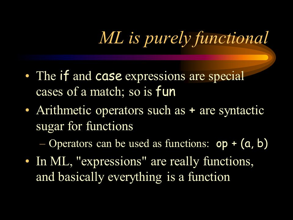 ML is purely functional The if and case expressions are special cases of a match; so is fun Arithmetic operators such as + are syntactic sugar for fun