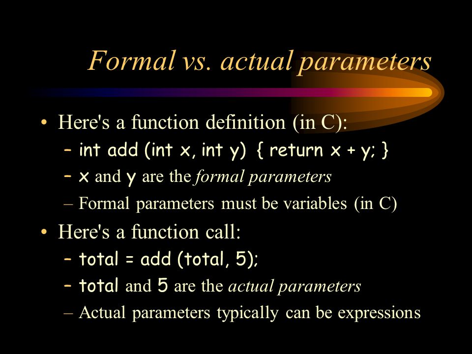 Formal vs. actual parameters Here's a function definition (in C): –int add (int x, int y) { return x + y; } –x and y are the formal parameters –Formal