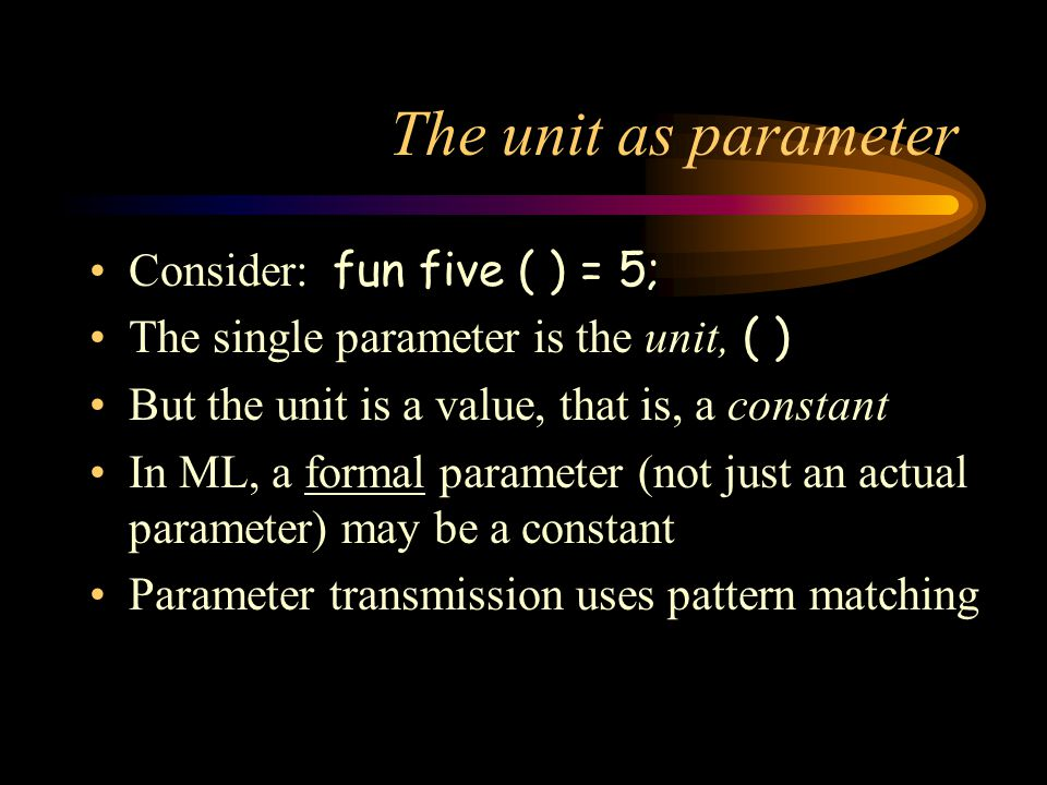 The unit as parameter Consider: fun five ( ) = 5; The single parameter is the unit, ( ) But the unit is a value, that is, a constant In ML, a formal p
