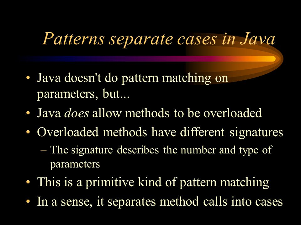 Patterns separate cases in Java Java doesn t do pattern matching on parameters, but...