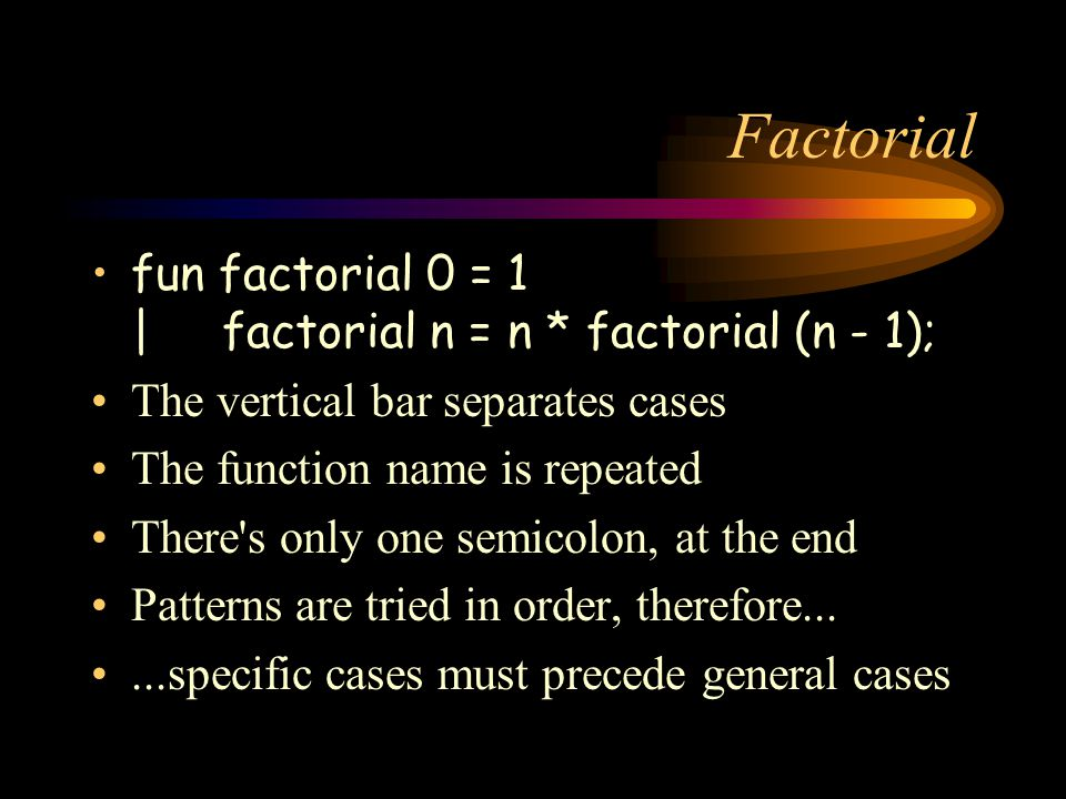 Factorial fun factorial 0 = 1 | factorial n = n * factorial (n - 1); The vertical bar separates cases The function name is repeated There s only one semicolon, at the end Patterns are tried in order, therefore......specific cases must precede general cases