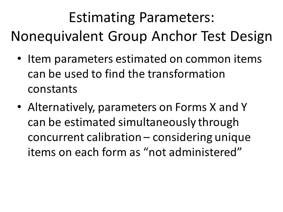 Estimating Parameters: Nonequivalent Group Anchor Test Design Item parameters estimated on common items can be used to find the transformation constants Alternatively, parameters on Forms X and Y can be estimated simultaneously through concurrent calibration – considering unique items on each form as not administered