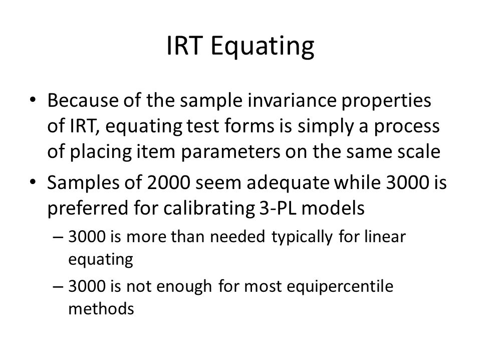 IRT Equating Because of the sample invariance properties of IRT, equating test forms is simply a process of placing item parameters on the same scale Samples of 2000 seem adequate while 3000 is preferred for calibrating 3-PL models – 3000 is more than needed typically for linear equating – 3000 is not enough for most equipercentile methods