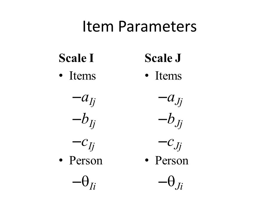 Transformation Scale I and Scale J are 3-PL IRT scales that differ by a linear transformation  -values for two scales are related as:  Ji = A  Ii + B