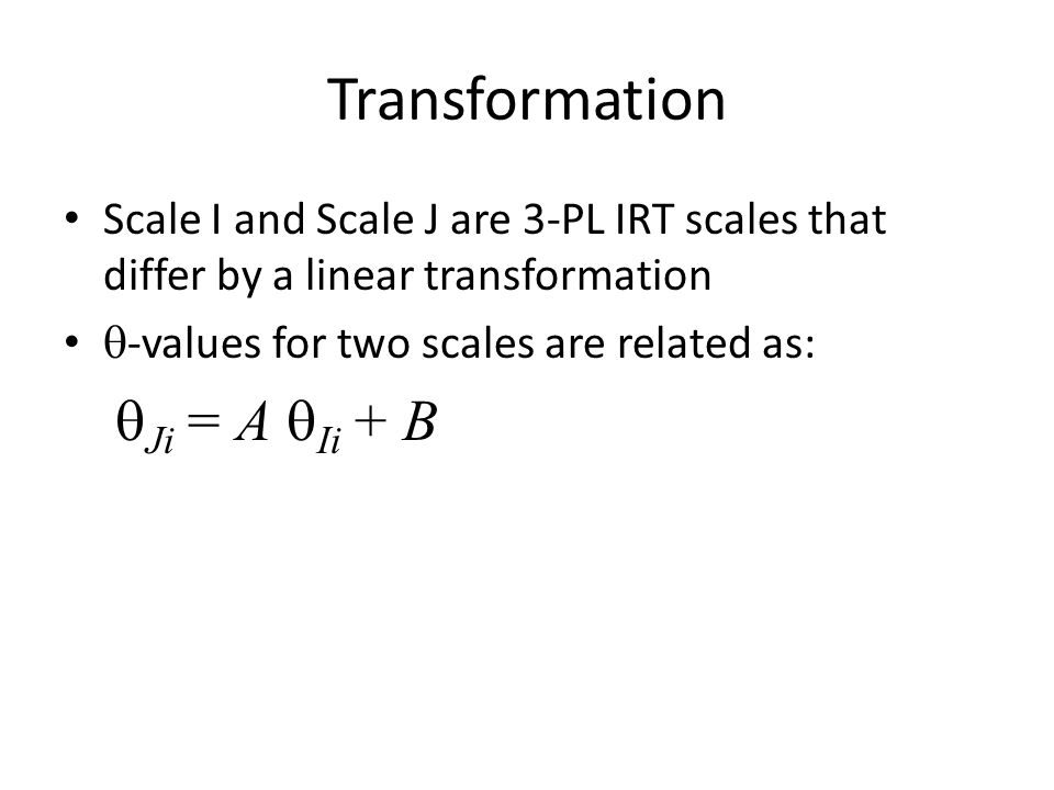 Transformation Scale I and Scale J are 3-PL IRT scales that differ by a linear transformation  -values for two scales are related as:  Ji = A  Ii + B