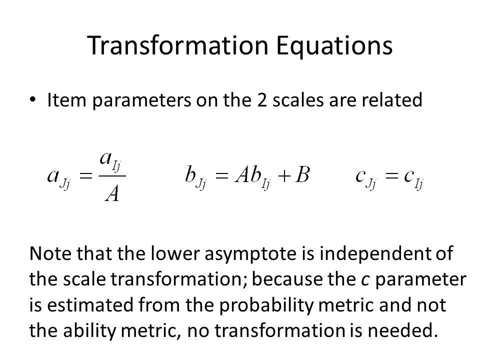 Equating True Scores The equating is complete if we report ability estimates;  s are the same (within measurement error) when estimated from item parameters on the same scale.