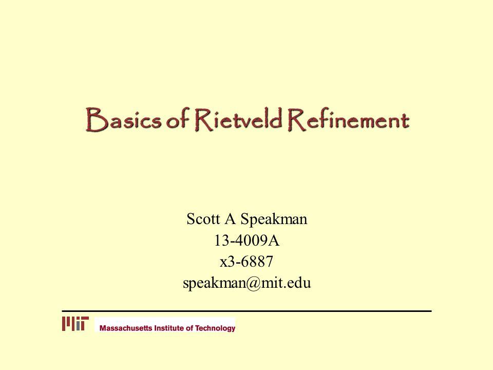 Basics of Rietveld Refinement Scott A Speakman 13-4009A x3-6887 speakman@mit.edu