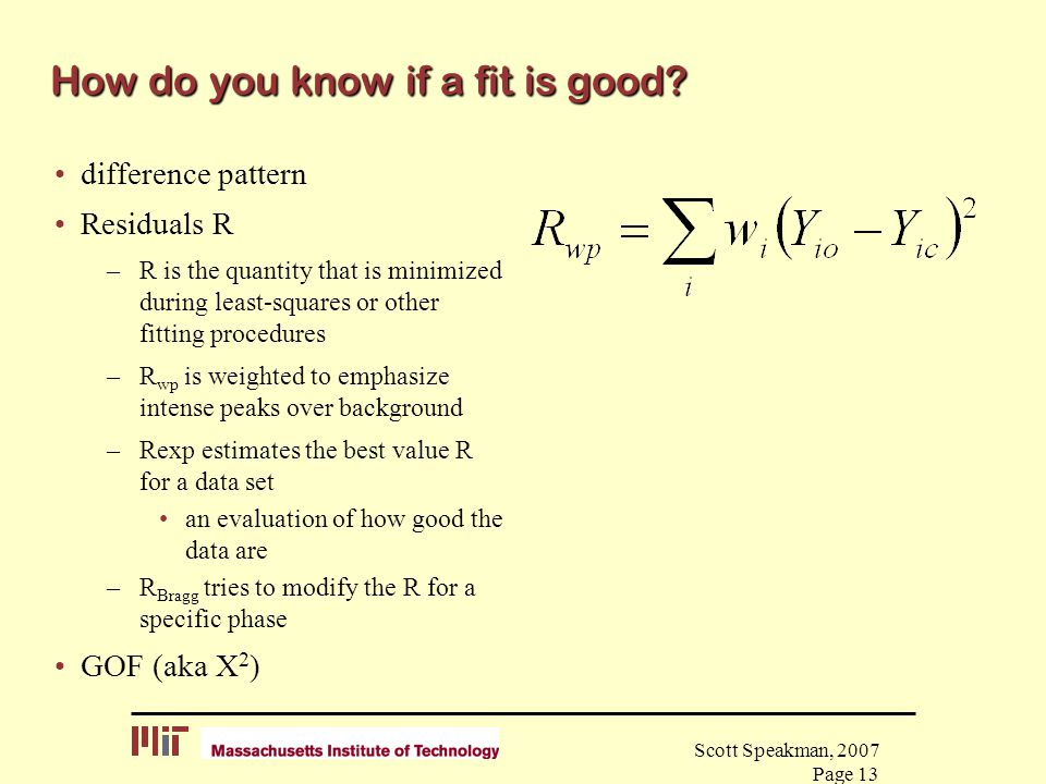 Scott Speakman, 2007 Page 13 How do you know if a fit is good? difference pattern Residuals R –R is the quantity that is minimized during least-square