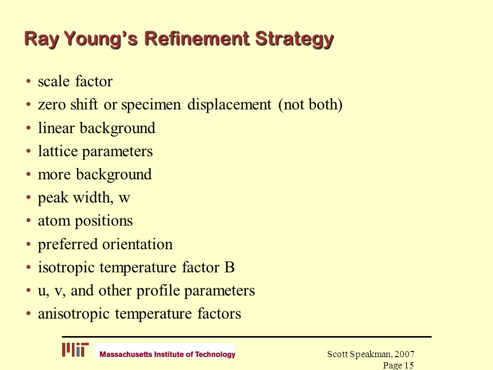 Scott Speakman, 2007 Page 15 Ray Young's Refinement Strategy scale factor zero shift or specimen displacement (not both) linear background lattice par