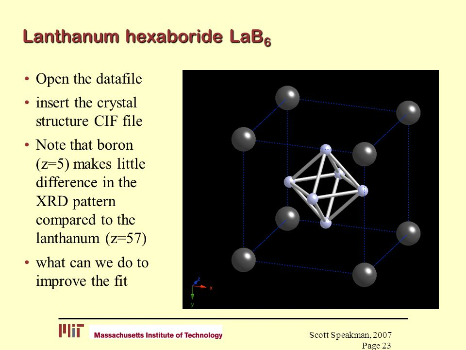 Scott Speakman, 2007 Page 23 Lanthanum hexaboride LaB 6 Open the datafile insert the crystal structure CIF file Note that boron (z=5) makes little dif