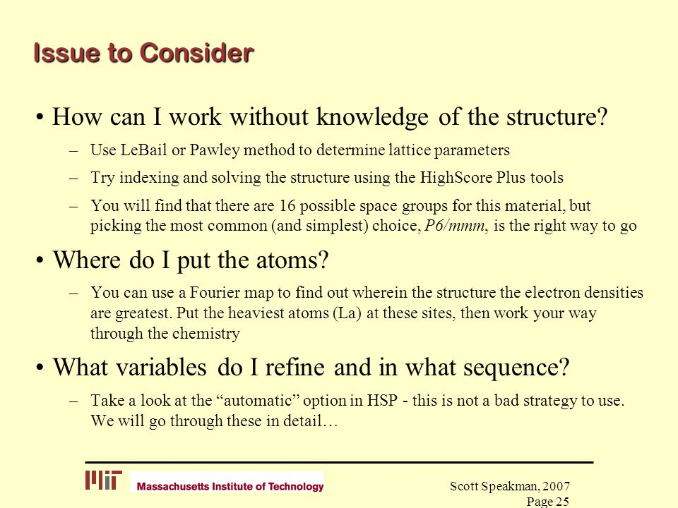 Scott Speakman, 2007 Page 25 Issue to Consider How can I work without knowledge of the structure? –Use LeBail or Pawley method to determine lattice pa