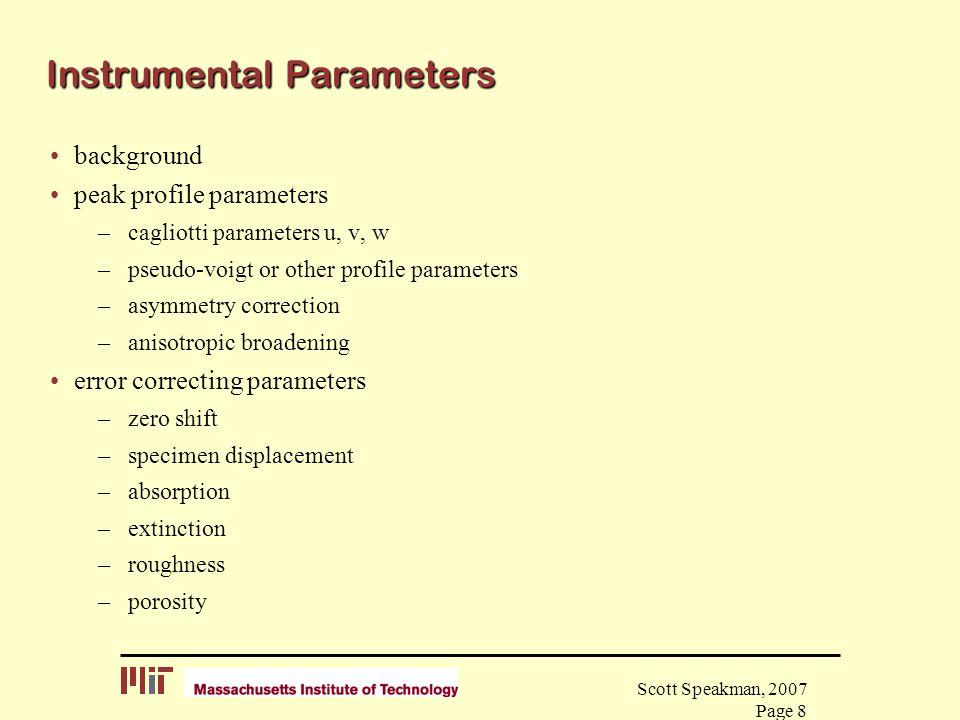 Scott Speakman, 2007 Page 8 Instrumental Parameters background peak profile parameters –cagliotti parameters u, v, w –pseudo-voigt or other profile pa