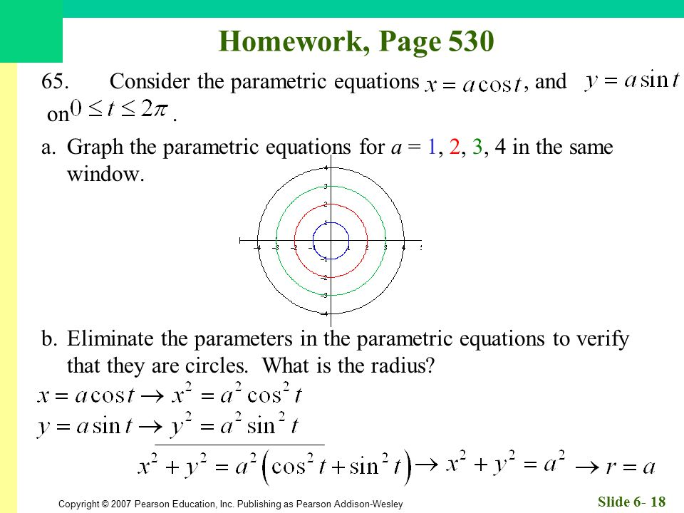 Copyright © 2007 Pearson Education, Inc. Publishing as Pearson Addison-Wesley Slide 6- 18 Homework, Page 530 65.Consider the parametric equations, and