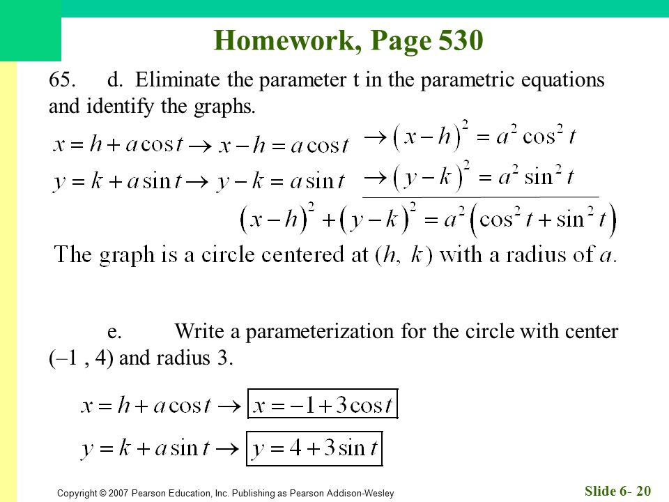 Copyright © 2007 Pearson Education, Inc. Publishing as Pearson Addison-Wesley Slide 6- 20 Homework, Page 530 65.d. Eliminate the parameter t in the pa
