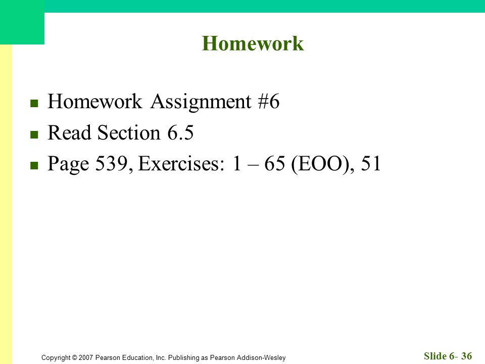 Copyright © 2007 Pearson Education, Inc. Publishing as Pearson Addison-Wesley Slide 6- 36 Homework Homework Assignment #6 Read Section 6.5 Page 539, E