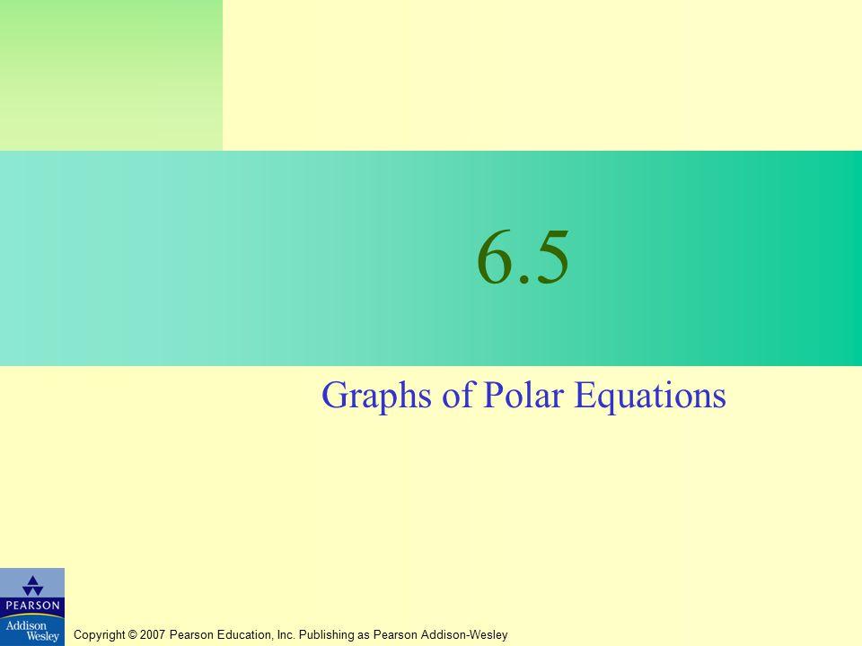 Copyright © 2007 Pearson Education, Inc. Publishing as Pearson Addison-Wesley 6.5 Graphs of Polar Equations