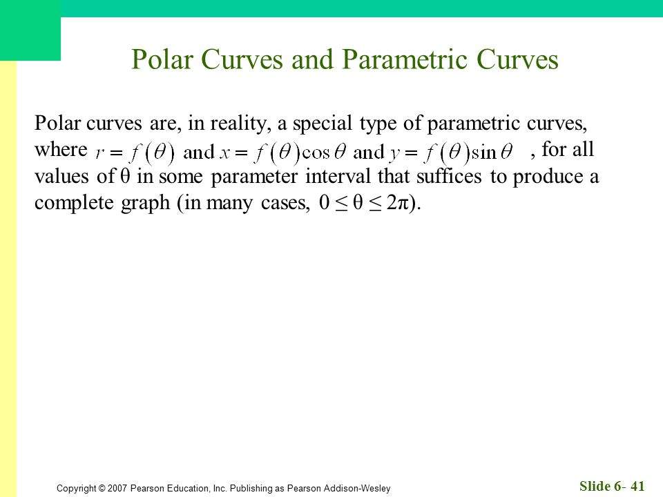 Copyright © 2007 Pearson Education, Inc. Publishing as Pearson Addison-Wesley Slide 6- 41 Polar Curves and Parametric Curves Polar curves are, in real