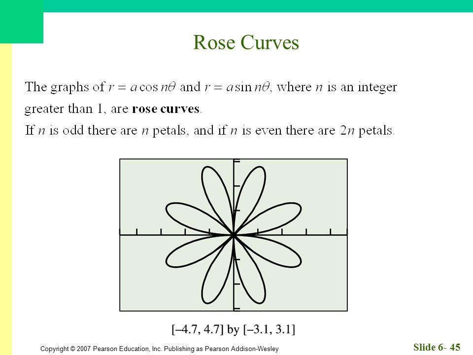 Copyright © 2007 Pearson Education, Inc. Publishing as Pearson Addison-Wesley Slide 6- 45 Rose Curves