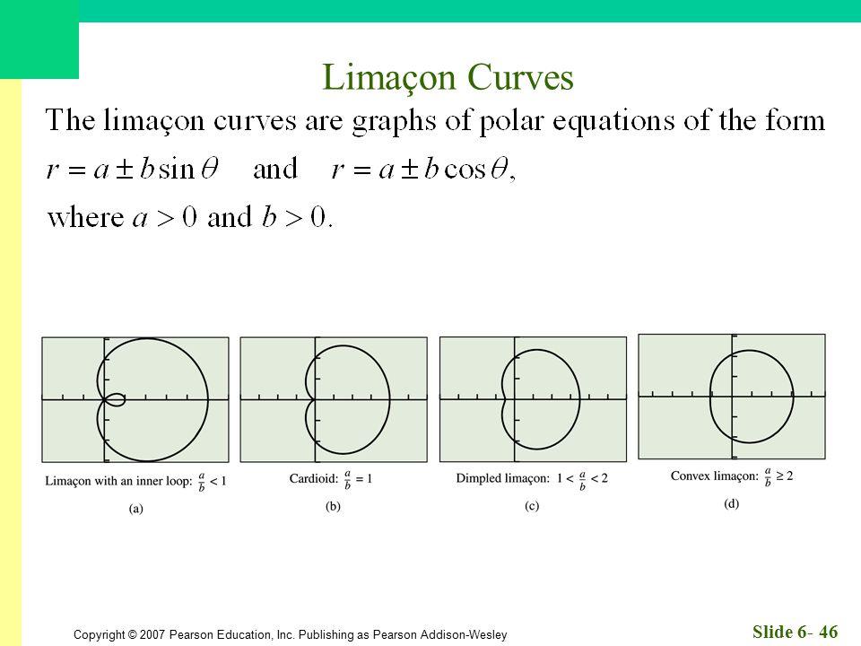 Copyright © 2007 Pearson Education, Inc. Publishing as Pearson Addison-Wesley Slide 6- 46 Limaçon Curves