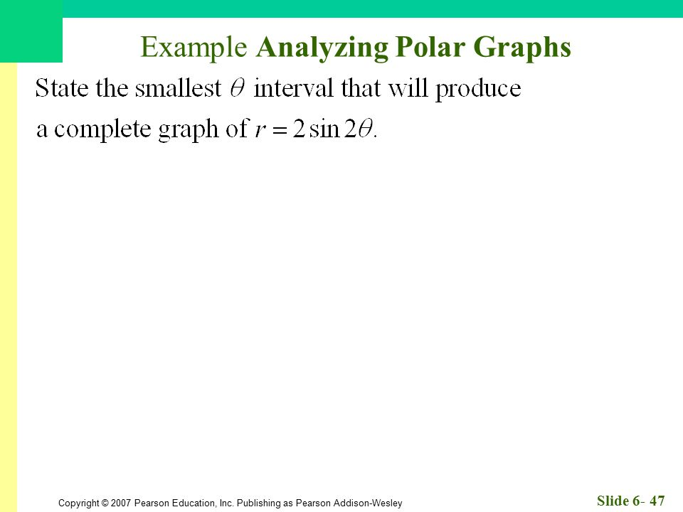 Copyright © 2007 Pearson Education, Inc. Publishing as Pearson Addison-Wesley Slide 6- 47 Example Analyzing Polar Graphs