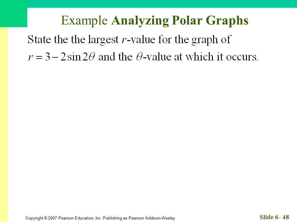 Copyright © 2007 Pearson Education, Inc. Publishing as Pearson Addison-Wesley Slide 6- 48 Example Analyzing Polar Graphs
