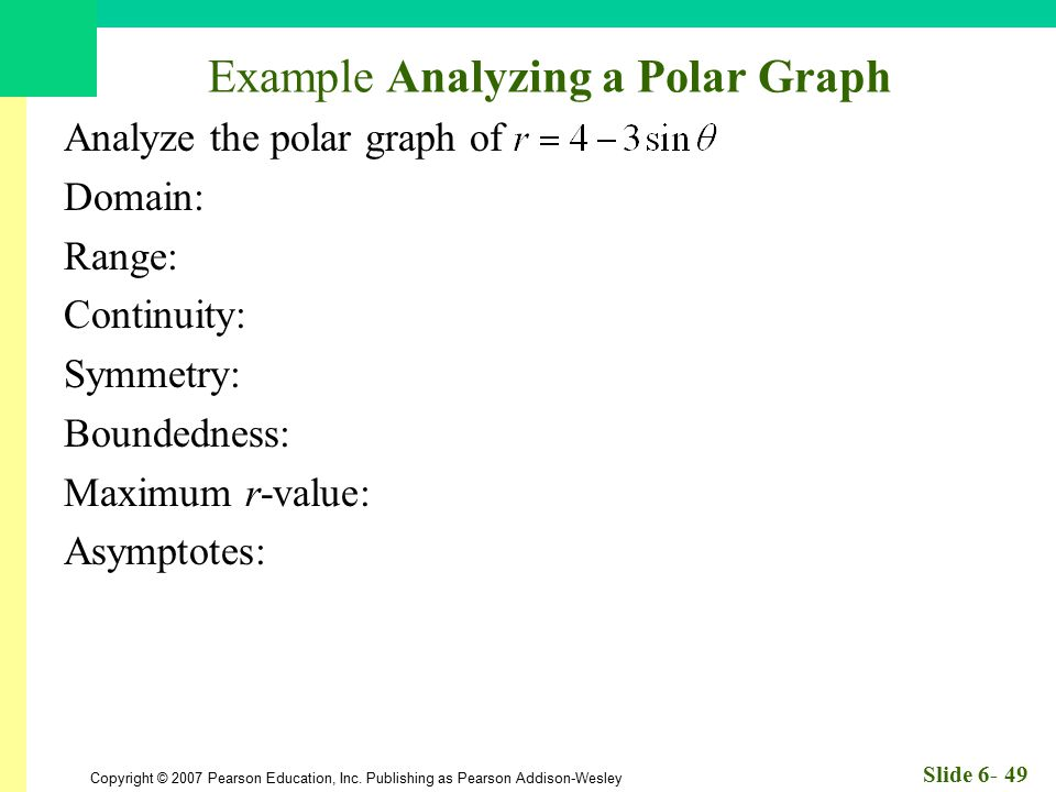 Copyright © 2007 Pearson Education, Inc. Publishing as Pearson Addison-Wesley Slide 6- 49 Example Analyzing a Polar Graph Analyze the polar graph of D