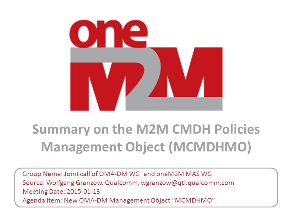 Summary on the M2M CMDH Policies Management Object (MCMDHMO) Group Name: Joint call of OMA-DM WG and oneM2M MAS WG Source: Wolfgang Granzow, Qualcomm, wgranzow@qti.qualcomm.com Meeting Date: 2015-01-13 Agenda Item: New OMA-DM Management Object MCMDHMO