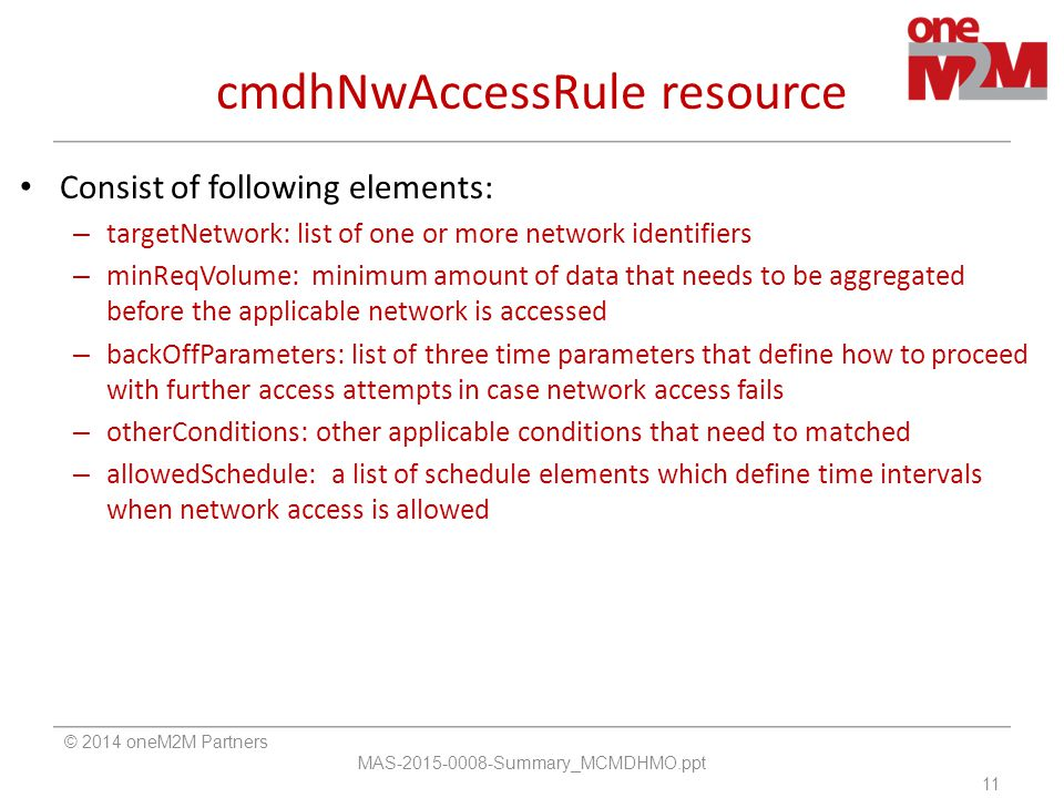 cmdhNwAccessRule resource Consist of following elements: – targetNetwork: list of one or more network identifiers – minReqVolume: minimum amount of data that needs to be aggregated before the applicable network is accessed – backOffParameters: list of three time parameters that define how to proceed with further access attempts in case network access fails – otherConditions: other applicable conditions that need to matched – allowedSchedule: a list of schedule elements which define time intervals when network access is allowed © 2014 oneM2M Partners MAS-2015-0008-Summary_MCMDHMO.ppt 11