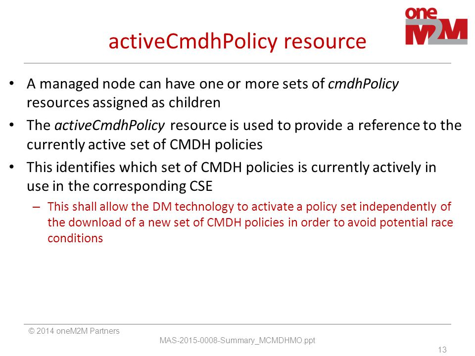 activeCmdhPolicy resource A managed node can have one or more sets of cmdhPolicy resources assigned as children The activeCmdhPolicy resource is used to provide a reference to the currently active set of CMDH policies This identifies which set of CMDH policies is currently actively in use in the corresponding CSE – This shall allow the DM technology to activate a policy set independently of the download of a new set of CMDH policies in order to avoid potential race conditions © 2014 oneM2M Partners MAS-2015-0008-Summary_MCMDHMO.ppt 13