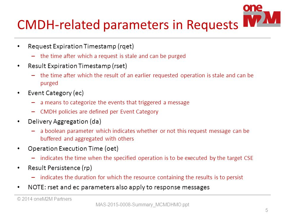CMDH-related parameters in Requests Request Expiration Timestamp (rqet) – the time after which a request is stale and can be purged Result Expiration Timestamp (rset) – the time after which the result of an earlier requested operation is stale and can be purged Event Category (ec) – a means to categorize the events that triggered a message – CMDH policies are defined per Event Category Delivery Aggregation (da) – a boolean parameter which indicates whether or not this request message can be buffered and aggregated with others Operation Execution Time (oet) – indicates the time when the specified operation is to be executed by the target CSE Result Persistence (rp) – indicates the duration for which the resource containing the results is to persist NOTE: rset and ec parameters also apply to response messages © 2014 oneM2M Partners MAS-2015-0008-Summary_MCMDHMO.ppt 5