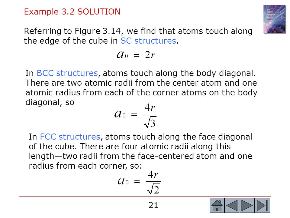 21 Example 3.2 SOLUTION Referring to Figure 3.14, we find that atoms touch along the edge of the cube in SC structures. In FCC structures, atoms touch