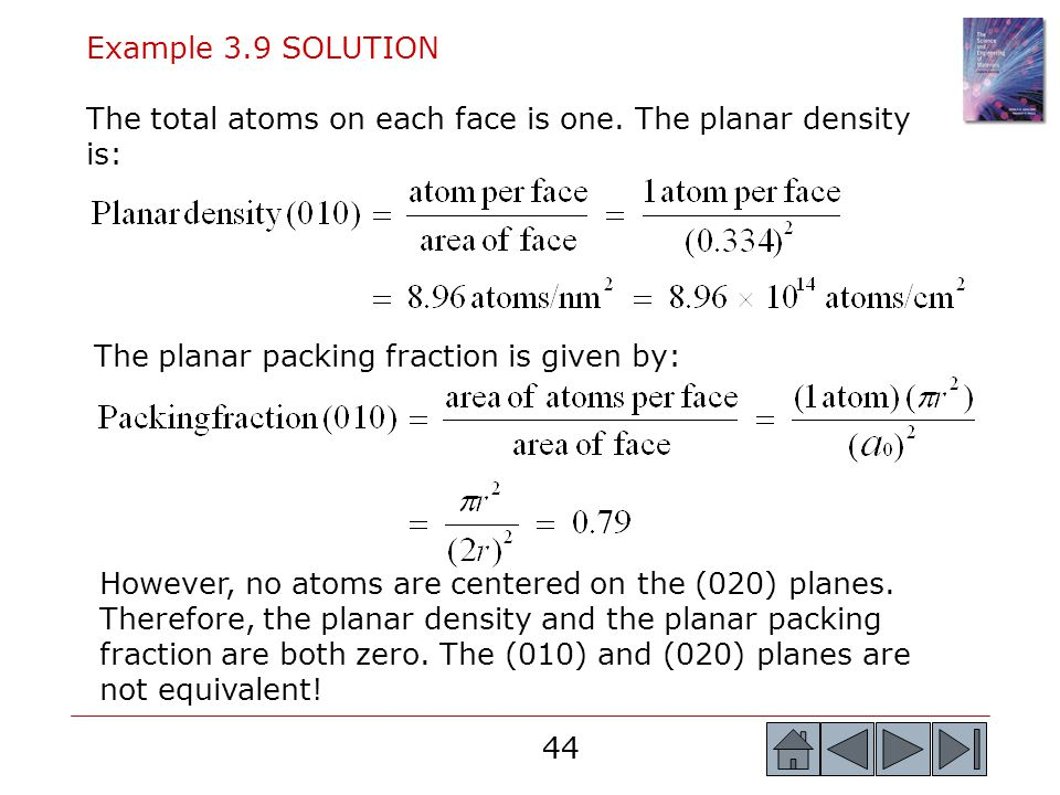 44 Example 3.9 SOLUTION The total atoms on each face is one. The planar density is: The planar packing fraction is given by: However, no atoms are cen