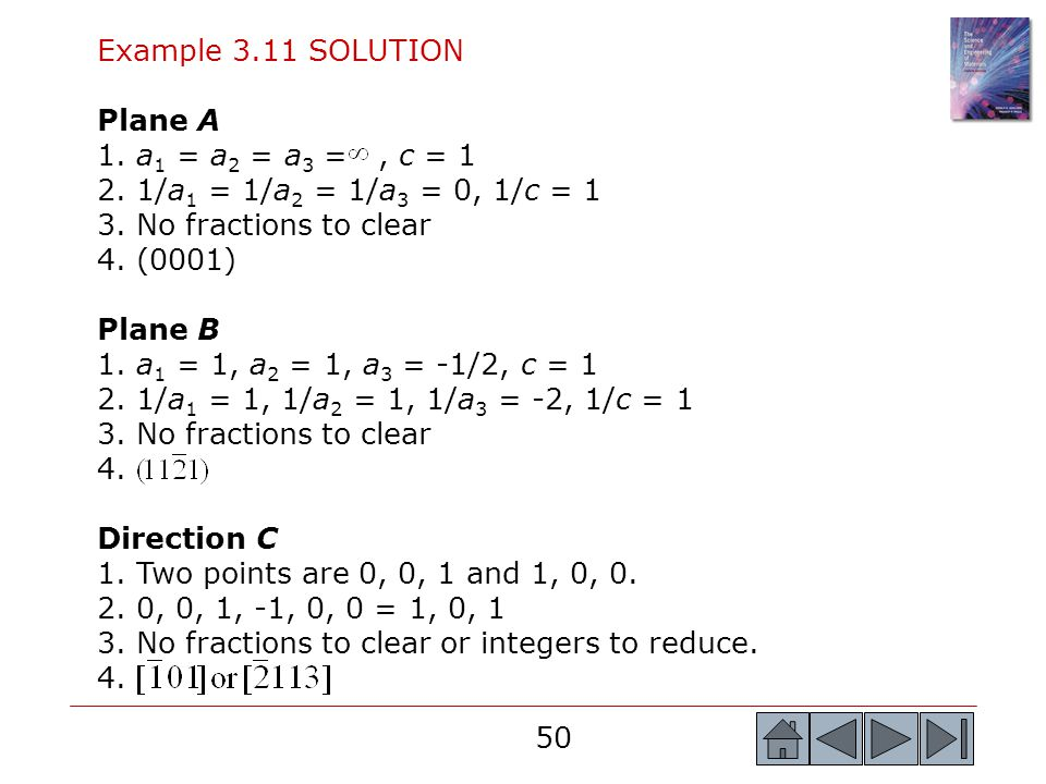 50 Example 3.11 SOLUTION Plane A 1. a 1 = a 2 = a 3 =, c = 1 2. 1/a 1 = 1/a 2 = 1/a 3 = 0, 1/c = 1 3. No fractions to clear 4. (0001) Plane B 1. a 1 =