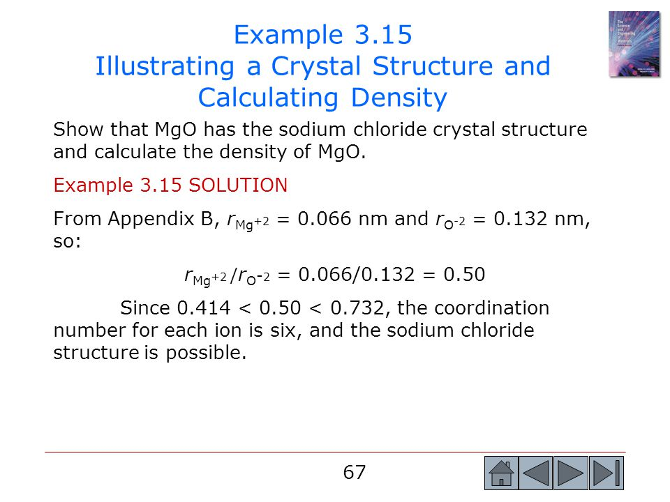 67 Show that MgO has the sodium chloride crystal structure and calculate the density of MgO. Example 3.15 SOLUTION From Appendix B, r Mg +2 = 0.066 nm