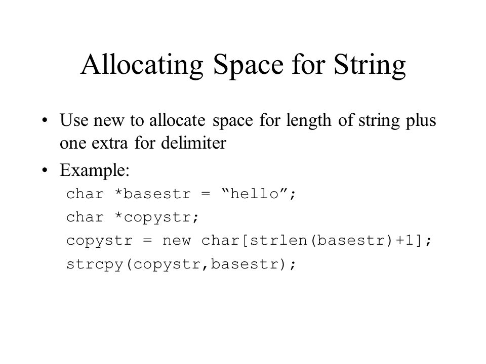 Allocating Space for String Use new to allocate space for length of string plus one extra for delimiter Example: char *basestr = hello ; char *copystr; copystr = new char[strlen(basestr)+1]; strcpy(copystr,basestr);