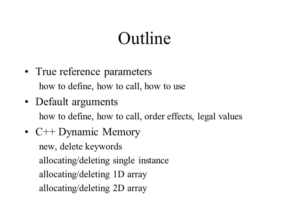 Outline True reference parameters how to define, how to call, how to use Default arguments how to define, how to call, order effects, legal values C++ Dynamic Memory new, delete keywords allocating/deleting single instance allocating/deleting 1D array allocating/deleting 2D array