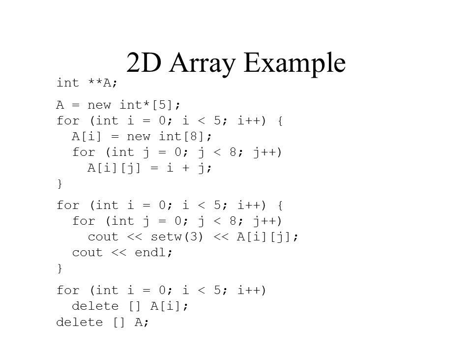 2D Array Example int **A; A = new int*[5]; for (int i = 0; i < 5; i++) { A[i] = new int[8]; for (int j = 0; j < 8; j++) A[i][j] = i + j; } for (int i = 0; i < 5; i++) { for (int j = 0; j < 8; j++) cout << setw(3) << A[i][j]; cout << endl; } for (int i = 0; i < 5; i++) delete [] A[i]; delete [] A;