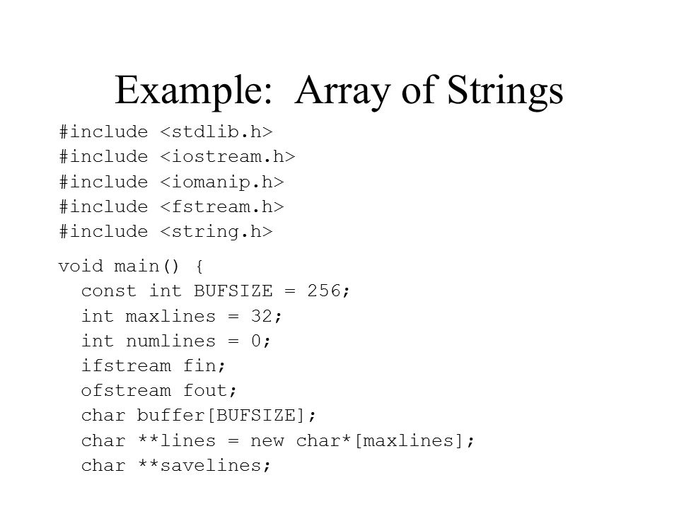 Example: Array of Strings #include void main() { const int BUFSIZE = 256; int maxlines = 32; int numlines = 0; ifstream fin; ofstream fout; char buffer[BUFSIZE]; char **lines = new char*[maxlines]; char **savelines;